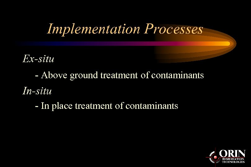 Implementation Processes Ex-situ - Above ground treatment of contaminants In-situ - In place treatment