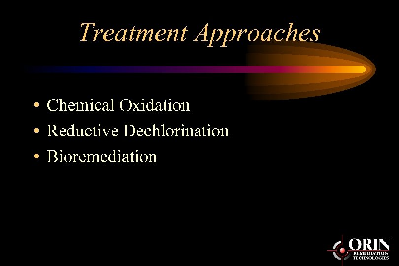 Treatment Approaches • Chemical Oxidation • Reductive Dechlorination • Bioremediation