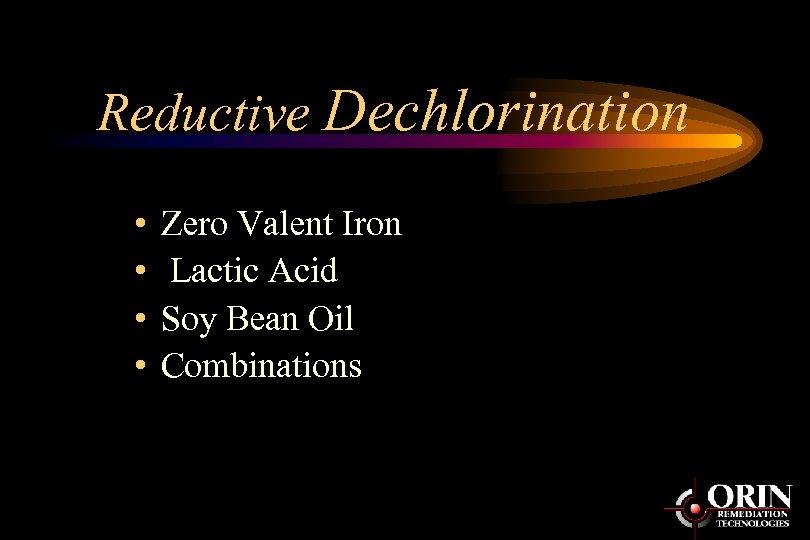 Reductive Dechlorination • • Zero Valent Iron Lactic Acid Soy Bean Oil Combinations