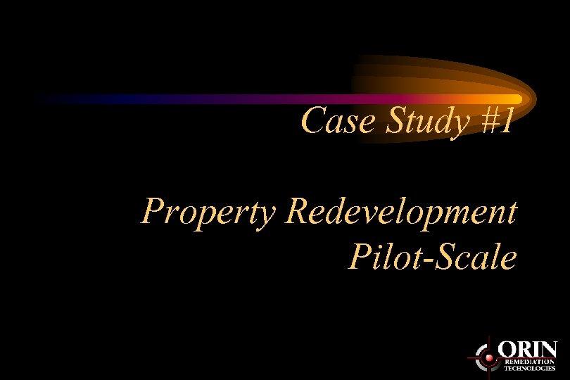 Case Study #1 Property Redevelopment Pilot-Scale