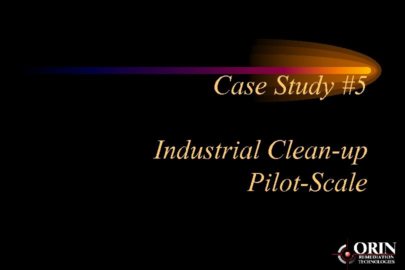 Case Study #5 Industrial Clean-up Pilot-Scale