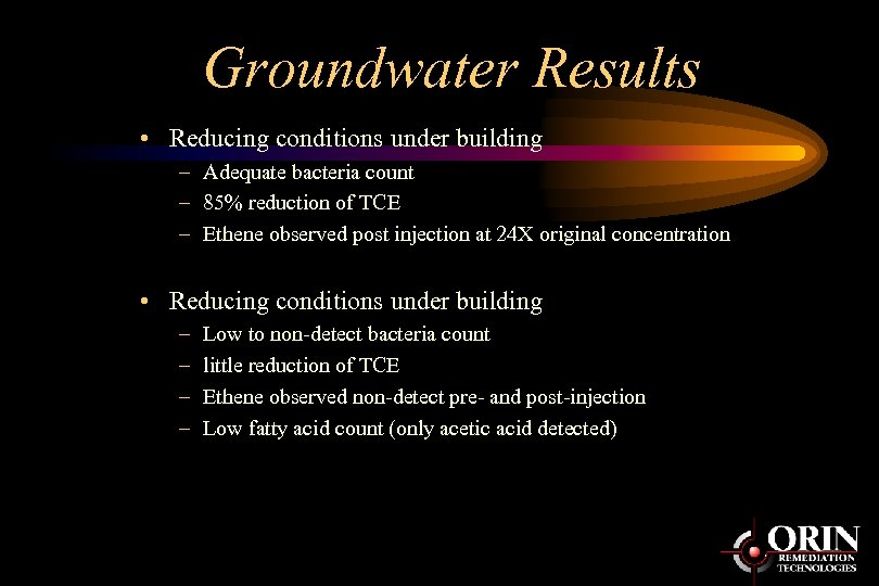 Groundwater Results • Reducing conditions under building – Adequate bacteria count – 85% reduction