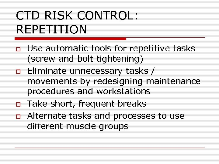 CTD RISK CONTROL: REPETITION o o Use automatic tools for repetitive tasks (screw and