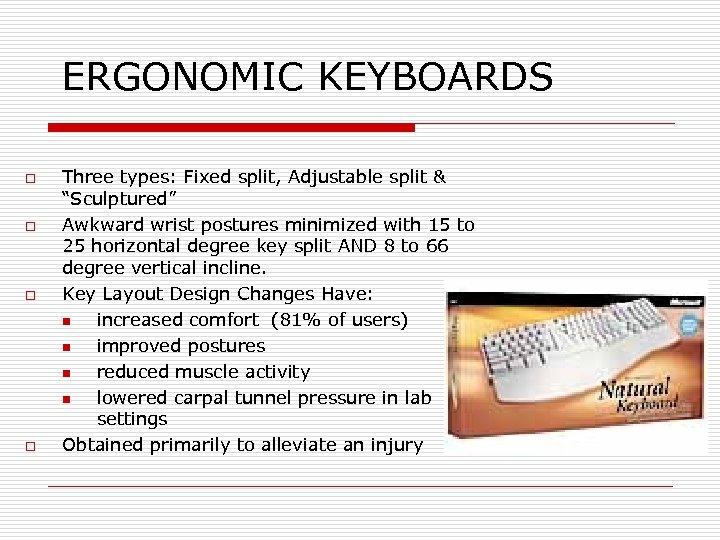 "ERGONOMIC KEYBOARDS o o Three types: Fixed split, Adjustable split & ""Sculptured"" Awkward wrist"