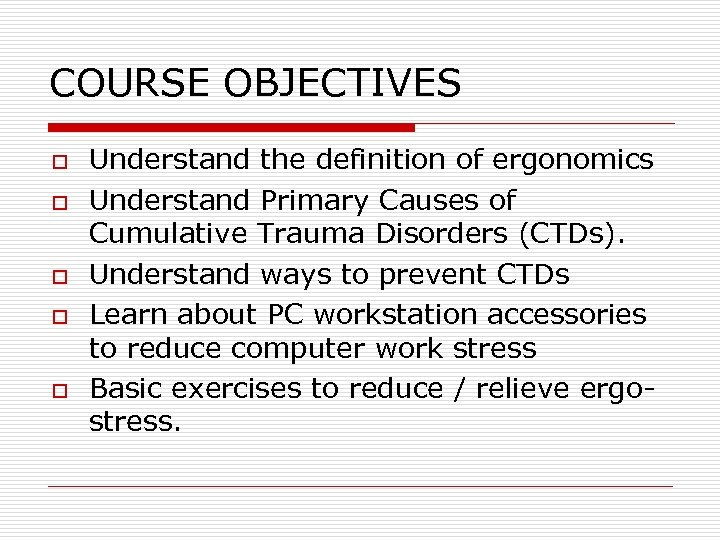 COURSE OBJECTIVES o o o Understand the definition of ergonomics Understand Primary Causes of