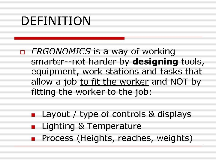 DEFINITION o ERGONOMICS is a way of working smarter--not harder by designing tools, equipment,