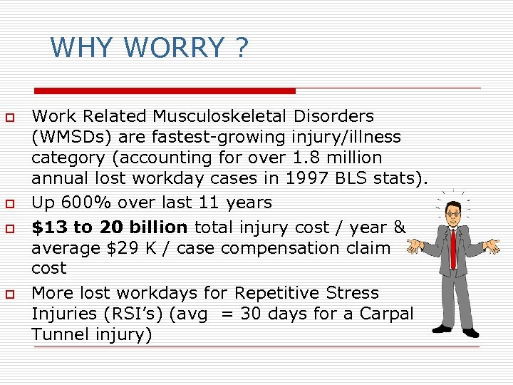 WHY WORRY ? o o Work Related Musculoskeletal Disorders (WMSDs) are fastest-growing injury/illness category