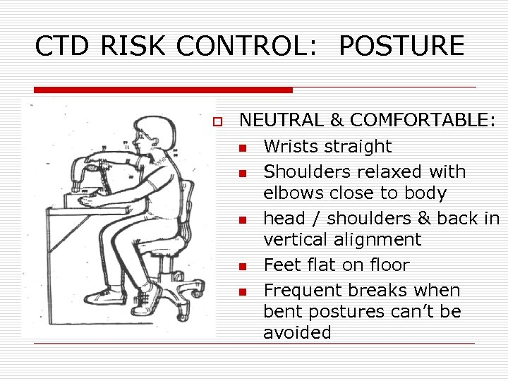 CTD RISK CONTROL: POSTURE o NEUTRAL & COMFORTABLE: n Wrists straight n Shoulders relaxed