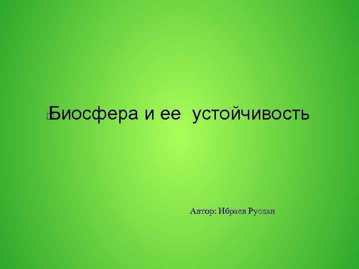 Биосфера и ее устойчивость Автор: Ибраев Руслан