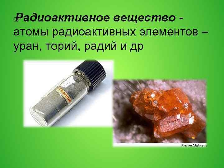 Радиоактивное вещество - атомы радиоактивных элементов – уран, торий, радий и др