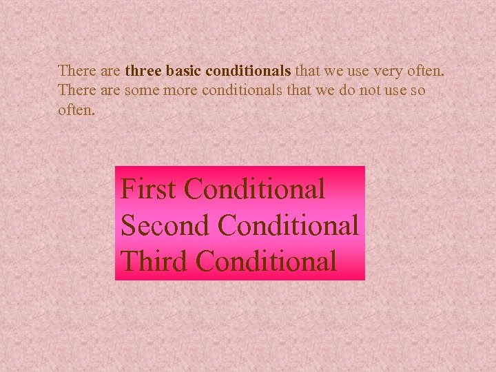 There are three basic conditionals that we use very often. There are some more