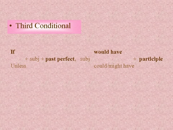 • Third Conditional If would have + subj + past perfect, subj +