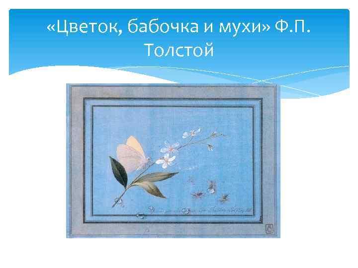 «Цветок, бабочка и мухи» Ф. П. Толстой