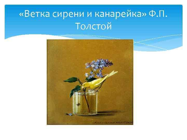 «Ветка сирени и канарейка» Ф. П. Толстой
