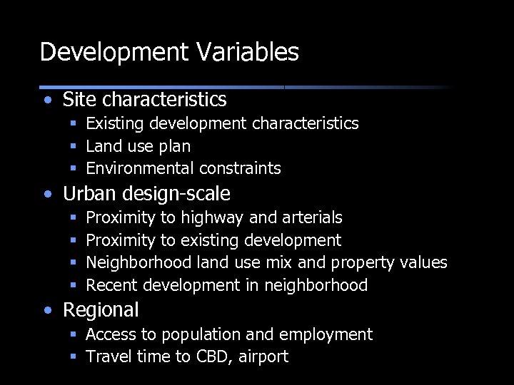 Development Variables • Site characteristics § Existing development characteristics § Land use plan §
