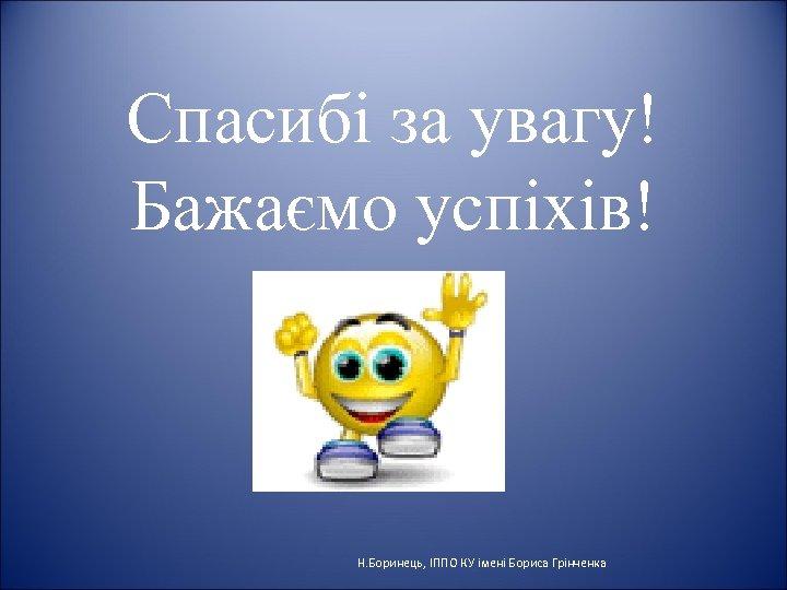 Спасибі за увагу! Бажаємо успіхів! Н. Боринець, ІППО КУ імені Бориса Грінченка