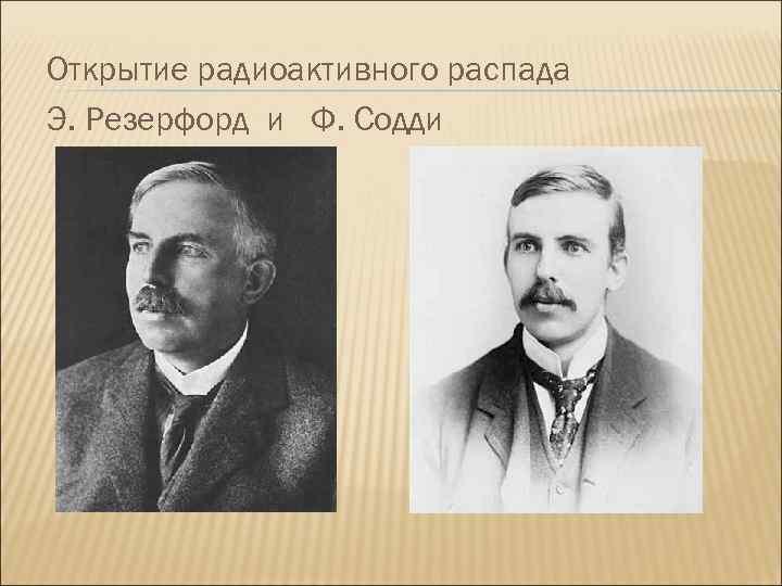 Открытие радиоактивного распада Э. Резерфорд и Ф. Содди