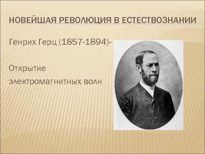 НОВЕЙШАЯ РЕВОЛЮЦИЯ В ЕСТЕСТВОЗНАНИИ Генрих Герц (1857 -1894)Открытие электромагнитных волн