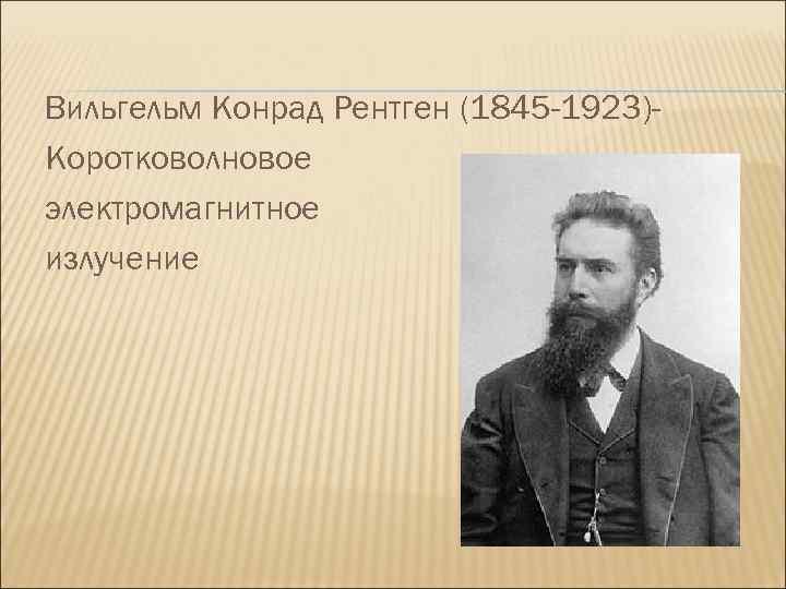 Вильгельм Конрад Рентген (1845 -1923)Коротковолновое электромагнитное излучение