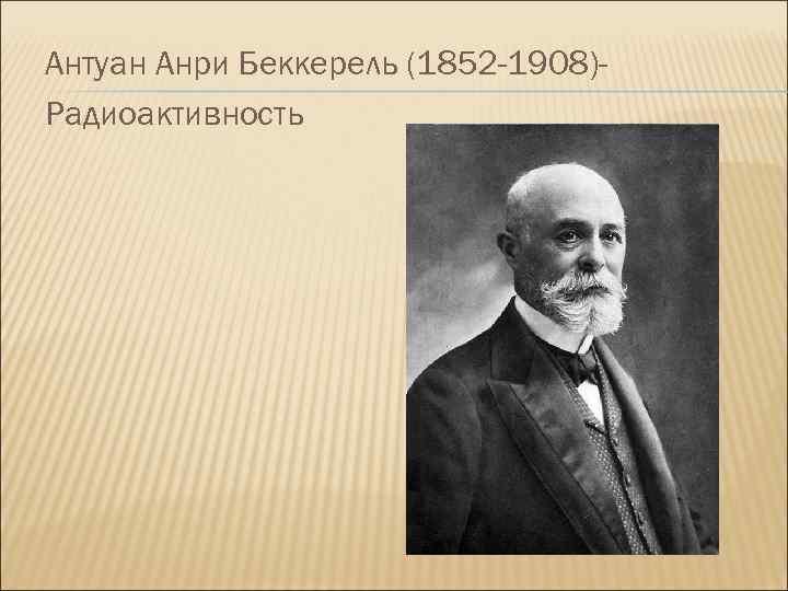 Антуан Анри Беккерель (1852 -1908)Радиоактивность