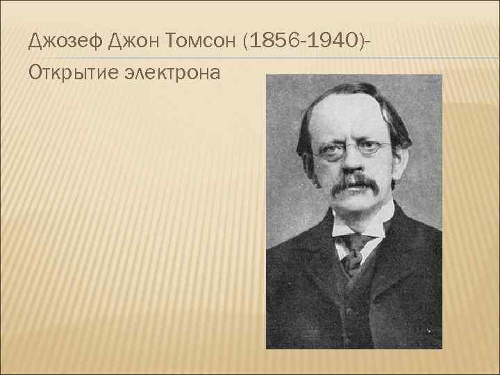 Джозеф Джон Томсон (1856 -1940)Открытие электрона
