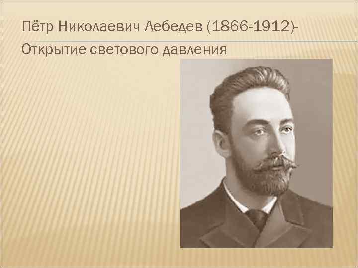 Пётр Николаевич Лебедев (1866 -1912)Открытие светового давления