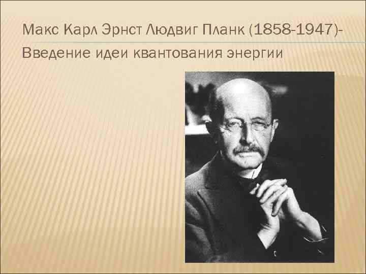 Макс Карл Эрнст Людвиг Планк (1858 -1947)Введение идеи квантования энергии