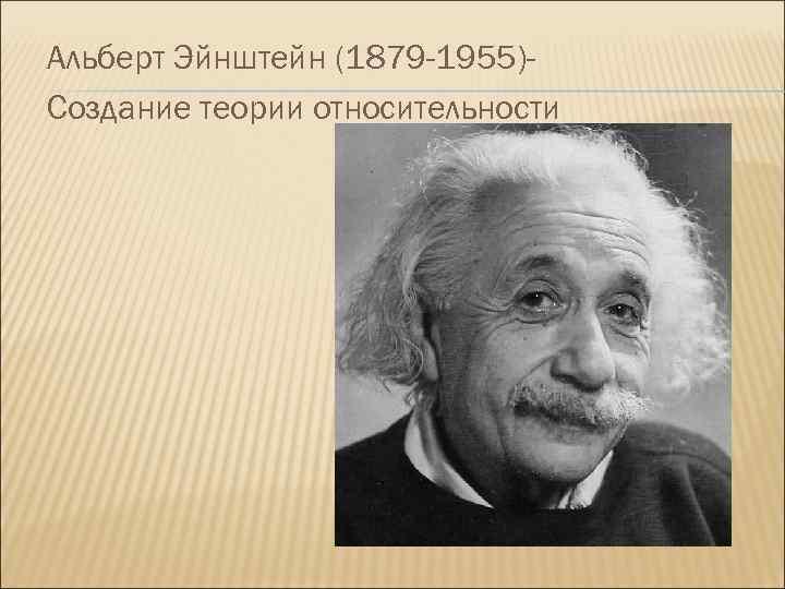 Альберт Эйнштейн (1879 -1955)Создание теории относительности