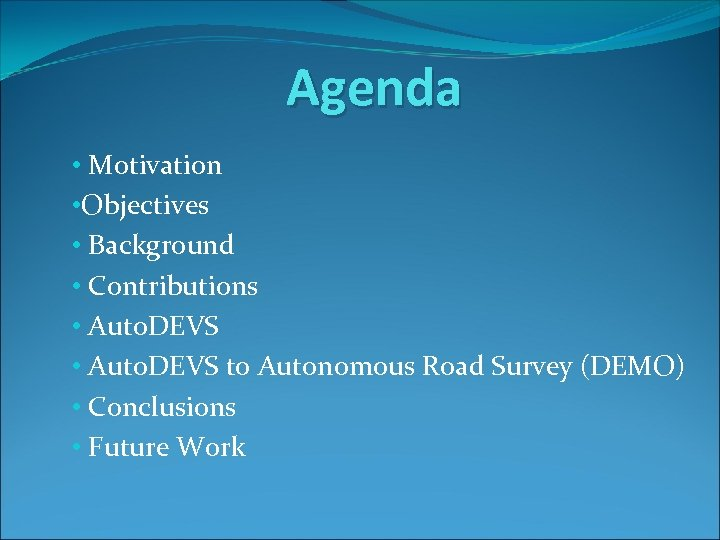 Agenda • Motivation • Objectives • Background • Contributions • Auto. DEVS to Autonomous