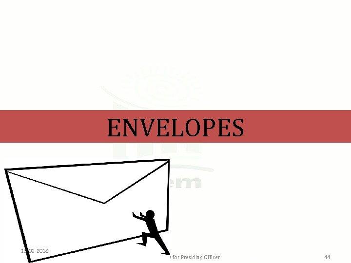 ENVELOPES 19 -03 -2018 Learning Module for Presiding Officer 44
