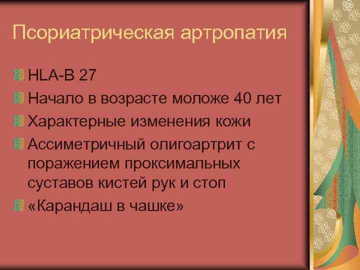 Псориатрическая артропатия HLA-B 27 Начало в возрасте моложе 40 лет Характерные изменения кожи Ассиметричный