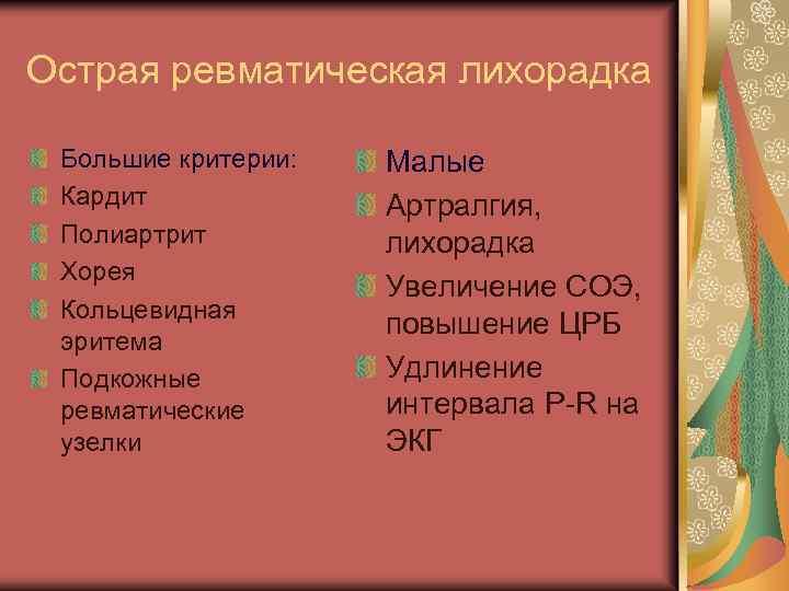 Острая ревматическая лихорадка Большие критерии: Кардит Полиартрит Хорея Кольцевидная эритема Подкожные ревматические узелки Малые