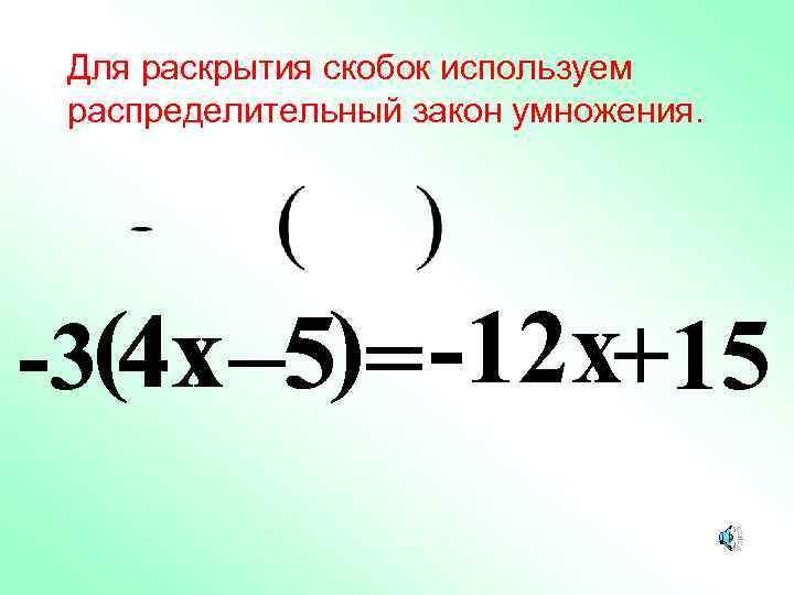 Для раскрытия скобок используем распределительный закон умножения. -3(4 x – 5)= -12 x+15