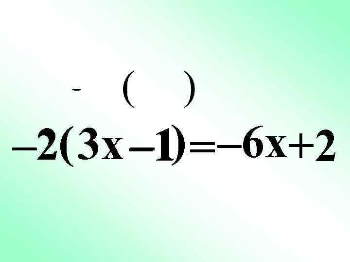 – 2( 3 x – 1) = – 6 x+2