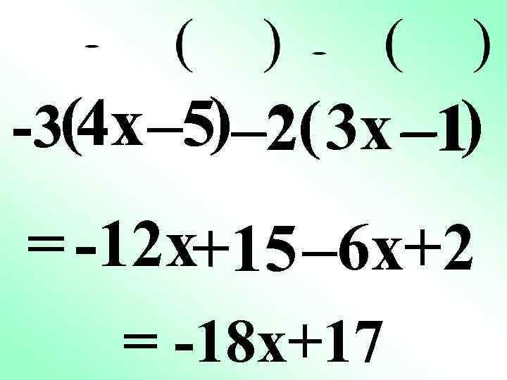 -3(4 x – 5) – 2( 3 x – 1) = -12 x+15 –