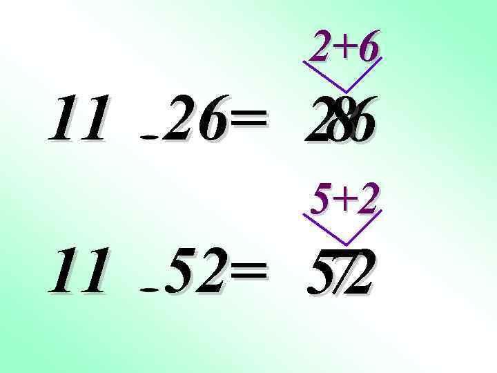 2+6 11 26= 2 6 8 5+2 11 52= 5 2 7