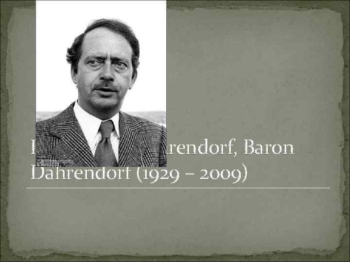 Ralf Gustav Dahrendorf, Baron Dahrendorf (1929 – 2009)