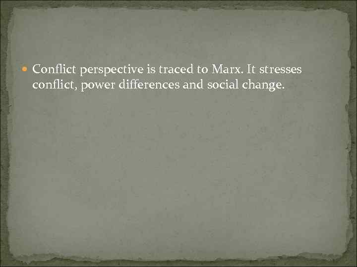 Conflict perspective is traced to Marx. It stresses conflict, power differences and social