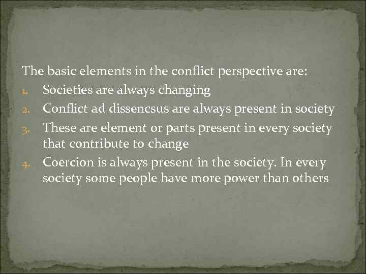 The basic elements in the conflict perspective are: 1. Societies are always changing 2.