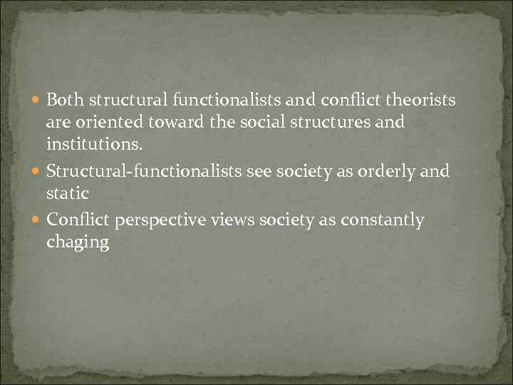 Both structural functionalists and conflict theorists are oriented toward the social structures and