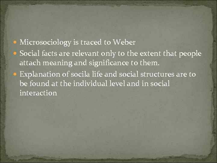 Microsociology is traced to Weber Social facts are relevant only to the extent