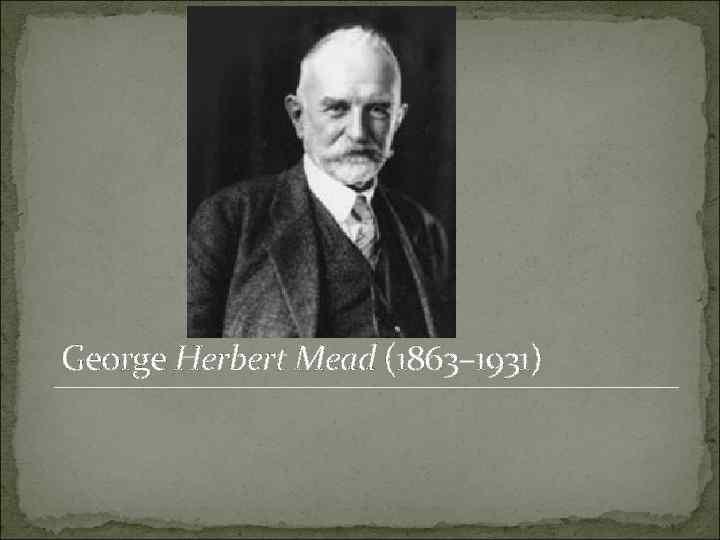 George Herbert Mead (1863– 1931)