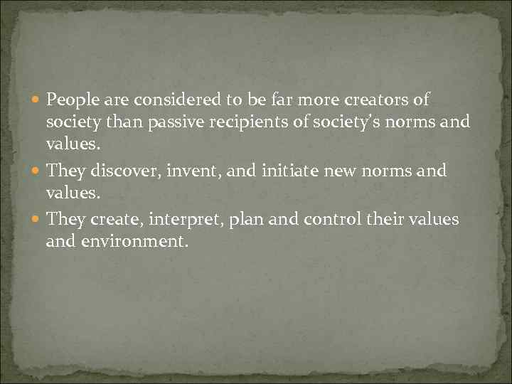 People are considered to be far more creators of society than passive recipients
