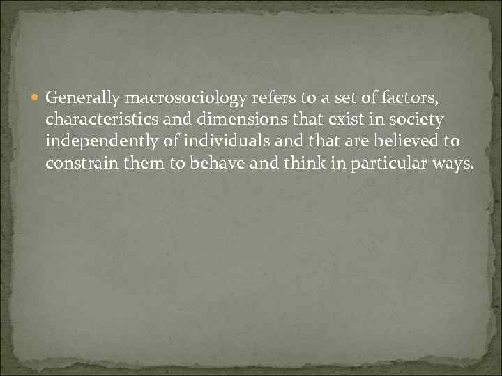 Generally macrosociology refers to a set of factors, characteristics and dimensions that exist