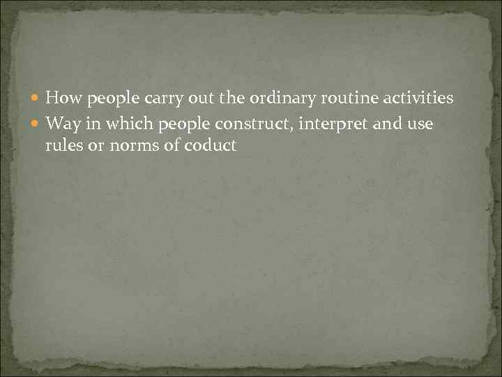 How people carry out the ordinary routine activities Way in which people construct,