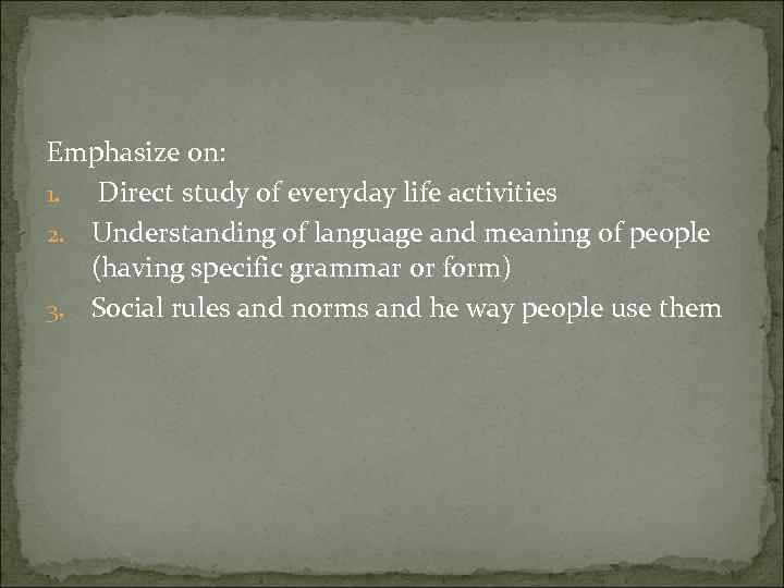 Emphasize on: 1. Direct study of everyday life activities 2. Understanding of language and