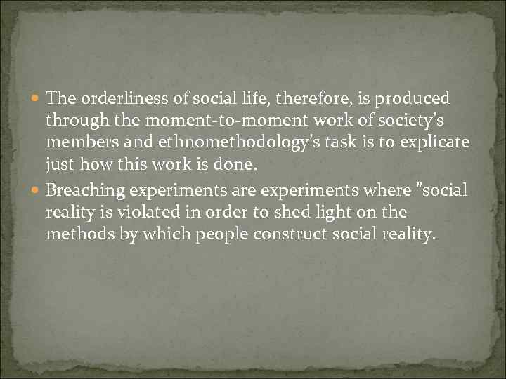 The orderliness of social life, therefore, is produced through the moment-to-moment work of