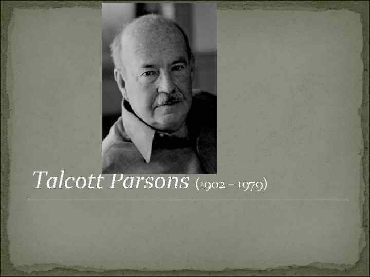 Talcott Parsons (1902 – 1979)