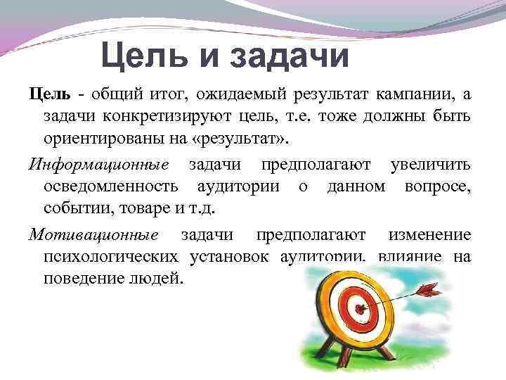 Цель и задачи Цель - общий итог, ожидаемый результат кампании, а задачи конкретизируют цель,