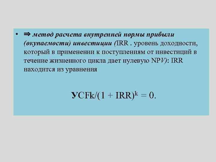 • ⇒ метод расчета внутренней нормы прибыли (окупаемости) инвестиции (IRR. уровень доходности, который